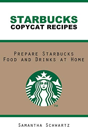 Starbucks  Copycat Recipes: Prepare Starbucks Food and Drinks at Home by [Schwartz, Samantha]