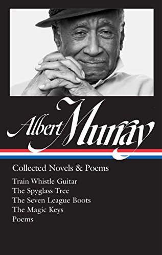 Albert Murray: Collected Novels & Poems (LOA #304): Train Whistle Guitar / The Spyglass Tree / The Seven League Boots / The Magic  Keys/ Poems (Library of America Albert Murray Edition) ()
