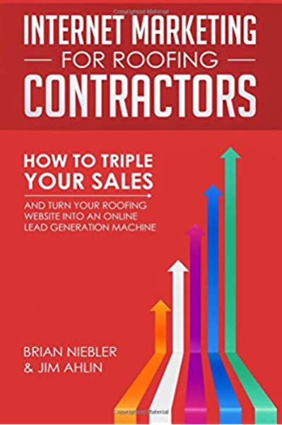 Internet Marketing For Roofing Contractors How To Triple Your Sales And Turn Your Roofing Website Into An Online Lead Generation Machine Niebler Brian Ahlin Jim 9781727655506 Amazon Com Books