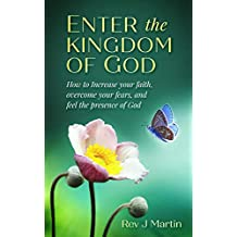 Enter the Kingdom of God: How to Increase your Faith, Overcome your Fears, and Feel the Presence of God