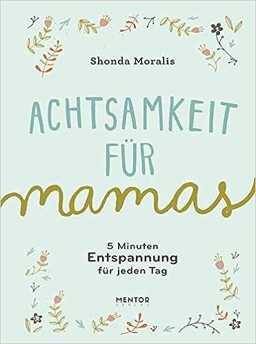 Achtsamkeit Für Mamas 5 Minuten Entspannung Für Jeden Tag Amazon De Moralis Shonda Bücher
