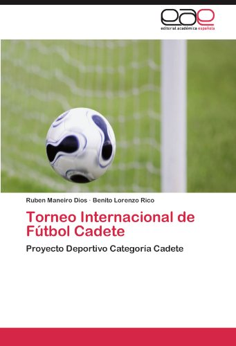 Torneo Internacional de Futbol Cadete: Proyecto Deportivo Categoria Cadete  [Maneiro Dios, Ruben - Lorenzo Rico, Benito] (Tapa Blanda)