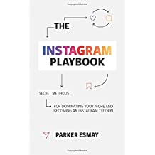The Instagram Playbook: Secret Methods for Dominating Your Niche and Becoming and Instagram Tycoon