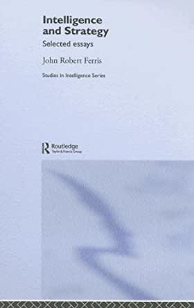 john ferris intelligence and strategy selected essays Intelligence and strategy: selected essays (studies in intelligence) [john ferris] on amazoncom free shipping on qualifying offers john ferris' work in strategic.
