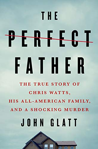 Book Cover: The Perfect Father: The True Story of Chris Watts, His All-American Family, and a Shocking Murder