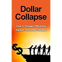 Dollar Collapse: How To Prepare Effectively Against The Dollar Collapse (FREE Survival Checklist) [Dollar Collapse, DIY Survival Guide,The Death of Money,The Money Bubble, Survival Guide]
