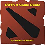 DOTA 2 Game Guide | Joshua J Abbott