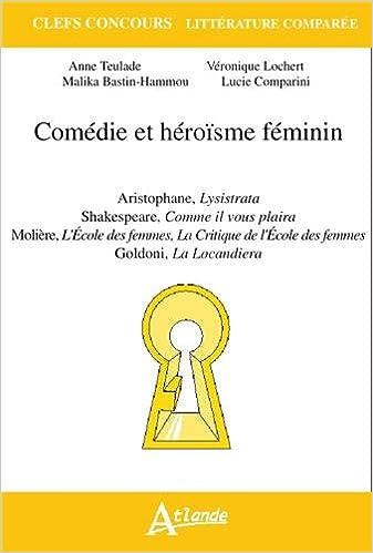 Comédie et héroïsme féminin : Aristophane, Lysistrata ; Shakespeare, Comme il vous plaira ; Molière, L'Ecole des femmes, La critique de L'Ecole des femmes ; Goldoni, La Locandiera pdf, epub