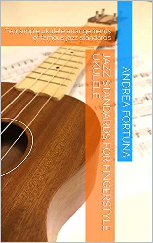 Jazz Standards for Fingerstyle Ukulele: Ten simple ukulele arrangements of famous jazz standards