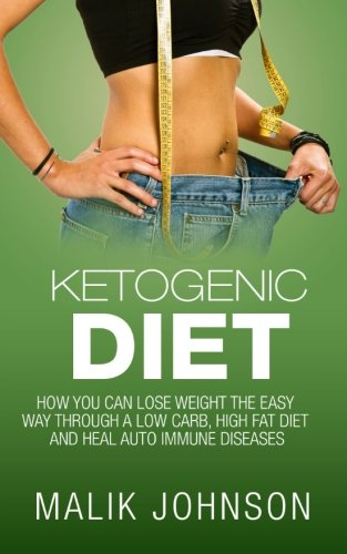 Ketogenic Diet:: How you can lose weight the easy way through a low carb, high fat diet and heal autoimmune diseases by Malik Johnson
