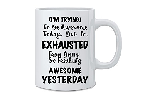 I'm Trying To Be Awesome Today, But I'm Exhausted from Being So Freaking Awesome Yesterday - Funny Coffee Mug - Great Novelty Gift for Wife, Husband, Mom, Dad, Co-Worker, Boss by Mad Ink Fashions