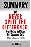 Summary of Never Split The Difference: Negotiating As If Your Life Depended On It by: Chris Voss and Tahl Raz | a Go BOOKS Summary Guide