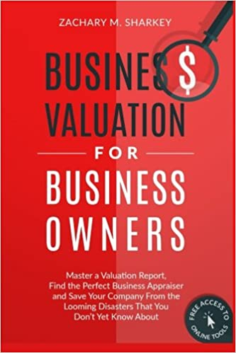 Business Valuation For Business Owners: Master A Valuation Report, Find The  Perfect Business Appraiser And Save Your Company From The Looming Disasters  That ...