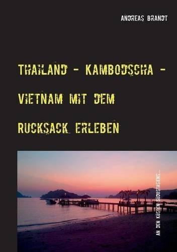 Thailand - Kambodscha - Vietnam Mit Dem Rucksack Erleben (German Edition)