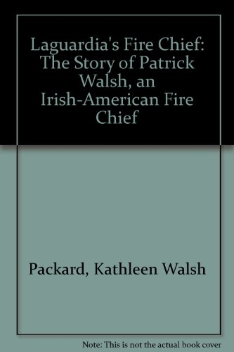 Laguardia's Fire Chief: The Story Of Patrick Walsh, An Irish-American Fire Chief