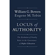 Locus of Authority: The Evolution of Faculty Roles in the Governance of Higher Education (The William G. Bowen...