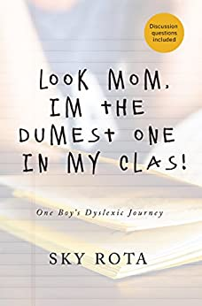 Look Mom, I'm the Dumest One in My Clas!: One Boy's Dyslexic Journey by [Rota, Sky]