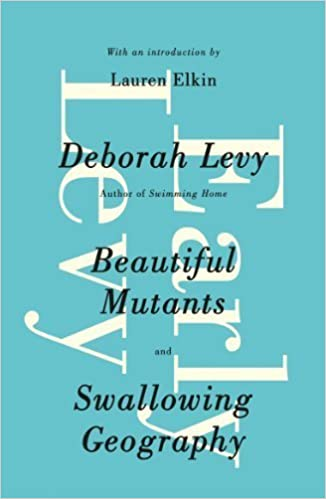 Early Levy: Beautiful Mutants and Swallowing Geography by Levy, Deborah (2014)
