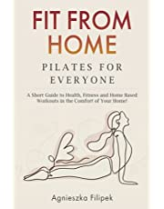 Fit From Home - Pilates for Everyone: A Short Guide to Health, Fitness and Home Based Workouts in the Comfort of Your Home!
