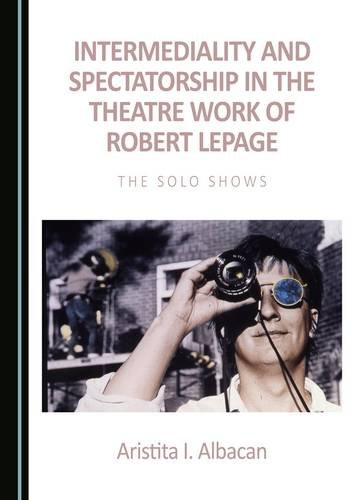 Read Online Intermediality and Spectatorship in the Theatre Work of Robert Lepage PDF