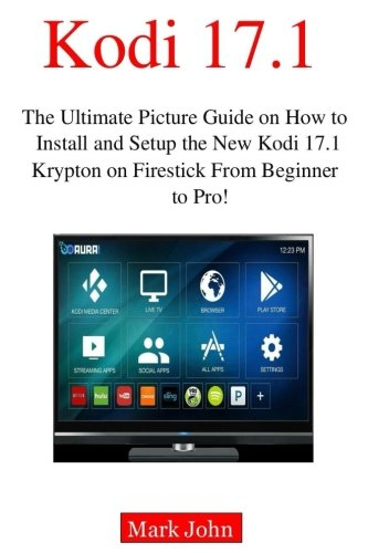 Installing New Kodi 17.1 on Fire TV Stick from Beginner to Pro!: The Ultimate Picture Guide on How to Install and Setup the New Kodi 17.1 Krypton on Firestick in less than 2 hours for  beginners
