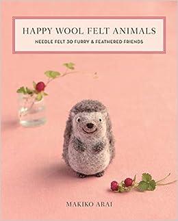 Happy Wool Felt Animals Needle Felt 30 Furry Feathered Friends Arai Makiko 9781644030028 Amazon Com Books