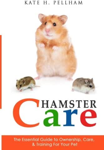 Hamster Care: The Essential Guide to Ownership, Care, & Training For Your Pet