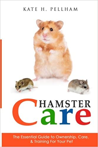 Hamster Care: The Essential Guide to Ownership, Care, & Training For