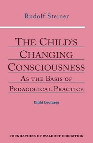The Child's Changing Consciousness: As the Basis of Pedagogical Practice (Foundations of Waldorf Education)