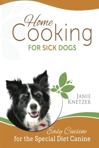 Home Cooking for Sick Dogs: Easy Cuisine for the Special Diet Canine