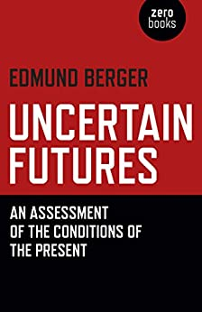 Uncertain Futures: An Assessment Of The Conditions Of The Present by [Berger, Edmund]