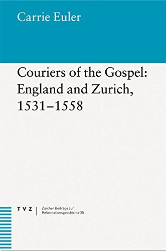 Couriers of the Gospel: England and Zurich, 1531-1558 (Zurcher Beitrage zur Reformationsgeschichte)