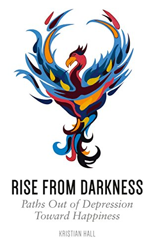 Rise from Darkness: How to Overcome Depression through Cognitive Behavioral Therapy and Positive Psychology: Paths Out of Depression Toward Happiness
