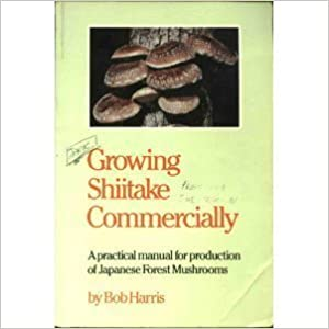 Growing Shiitake Commercially: A Practical Manual for Production of Japanese Forest Mushrooms by Bob Harris (1993-07-24)