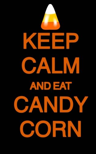 Keep Calm and Eat Candy Corn; Halloween Candy Journal (Halloween Favors/Notebook: 5?x8? Lined Halloween Funny Quote Notebook/Journal- Great For ... Gifts/Take-Home Halloween Party Favors -