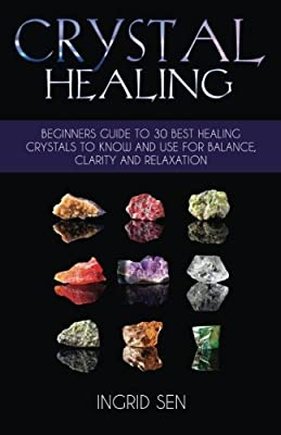 Crystal Healing: Beginners Guide to 30 Best Healing Crystals to Know and Use for Balance, Clarity and Relaxation