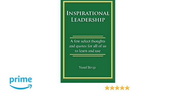 Inspirational Leadership: A few select thoughts and quotes for all of us to learn and use