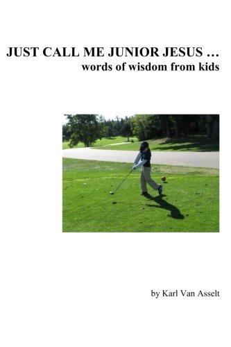 Just Call Me Junior Jesus ...: words of wisdom from kids