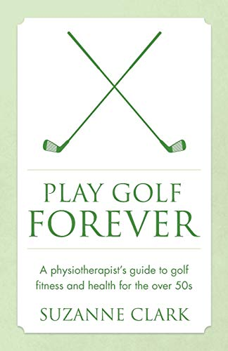 Play Golf Forever: A physiotherapist's guide to golf fitness and health for the over 50s (Best Golf Fitness Exercises)