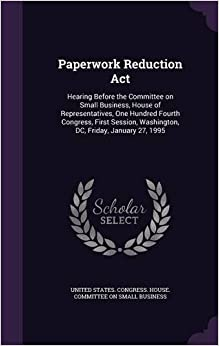 Paperwork Reduction Act: Hearing Before the Committee on Small Business, House of Representatives, One Hundred Fourth Congress, First Session, Washington, DC, Friday, January 27, 1995