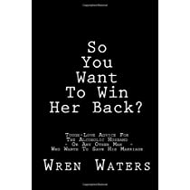 So You Want To Win Her Back?: Tough-Love Advice For The