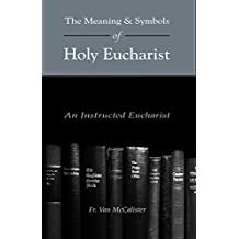 The Meaning and Symbols of Holy Eucharist: An Instructed Eucharist