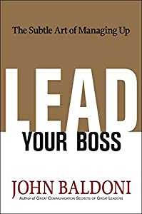 Lead Your Boss: The Subtle Art of Managing Up by John Baldoni (2009-10-14)