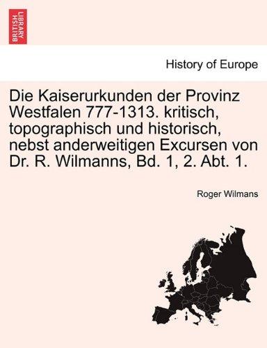 Download Die Kaiserurkunden der Provinz Westfalen 777-1313. kritisch, topographisch und historisch, nebst anderweitigen Excursen von Dr. R. Wilmanns, Bd. 1, 2. Abt. 1. ZWEITER BAND (German Edition) pdf