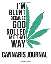 I'm Blunt Because God Rolled Me That Way: My Cannabis Journal - A Medical Therapy Notebook For Testing, Keeping Track Of Different Strains, Their ... Rating Log Book (8x10 100 Color Pages)