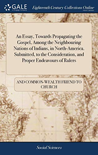 An Essay, Towards Propagating the Gospel, Among the Neighbouring Nations of Indians, in North-America. Submitted, to the Consideration, and Proper Endeavours of Rulers