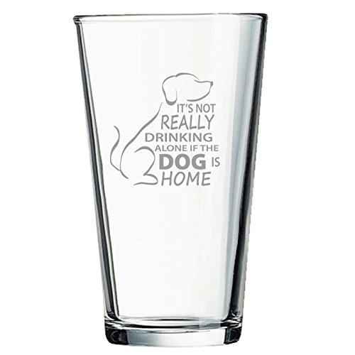It's Not Really Drinking Alone if the Dog is Home Engraved 16oz Pub Beer Glass - Unique Gift for Birthday, Valentine's Day, Father's Day, Anniversary or any Special Occasion