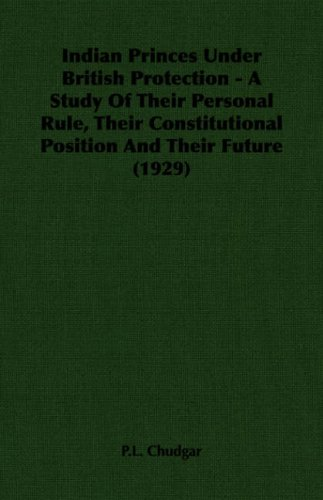 Read Online Indian Princes Under British Protection - A Study Of Their Personal Rule, Their Constitutional Position And Their Future (1929) ebook