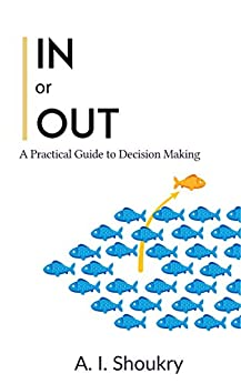 In or Out: A Practical Guide to Decision Making by [Shoukry, A. I.]