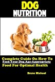 Dog Nutrition: Complete Guide On How To Feed Your Dog Age Appropriate Food For Optimal Health